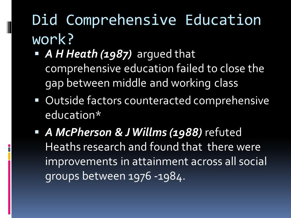 Did Comprehensive Education work?  A H Heath (1987) argued that comprehensive education failed to close the gap between middle and working class  Ou