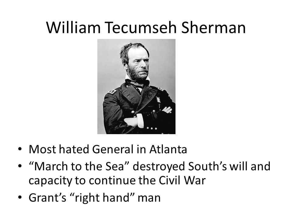"William Tecumseh Sherman Most hated General in Atlanta ""March to the Sea"" destroyed South's will and capacity to continue the Civil War Grant's ""right"