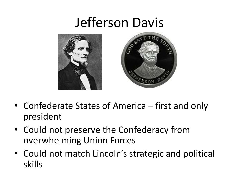 Jefferson Davis Confederate States of America – first and only president Could not preserve the Confederacy from overwhelming Union Forces Could not m