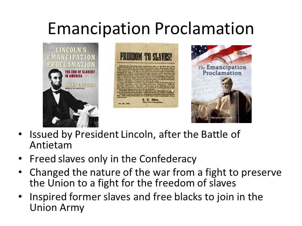 Emancipation Proclamation Issued by President Lincoln, after the Battle of Antietam Freed slaves only in the Confederacy Changed the nature of the war