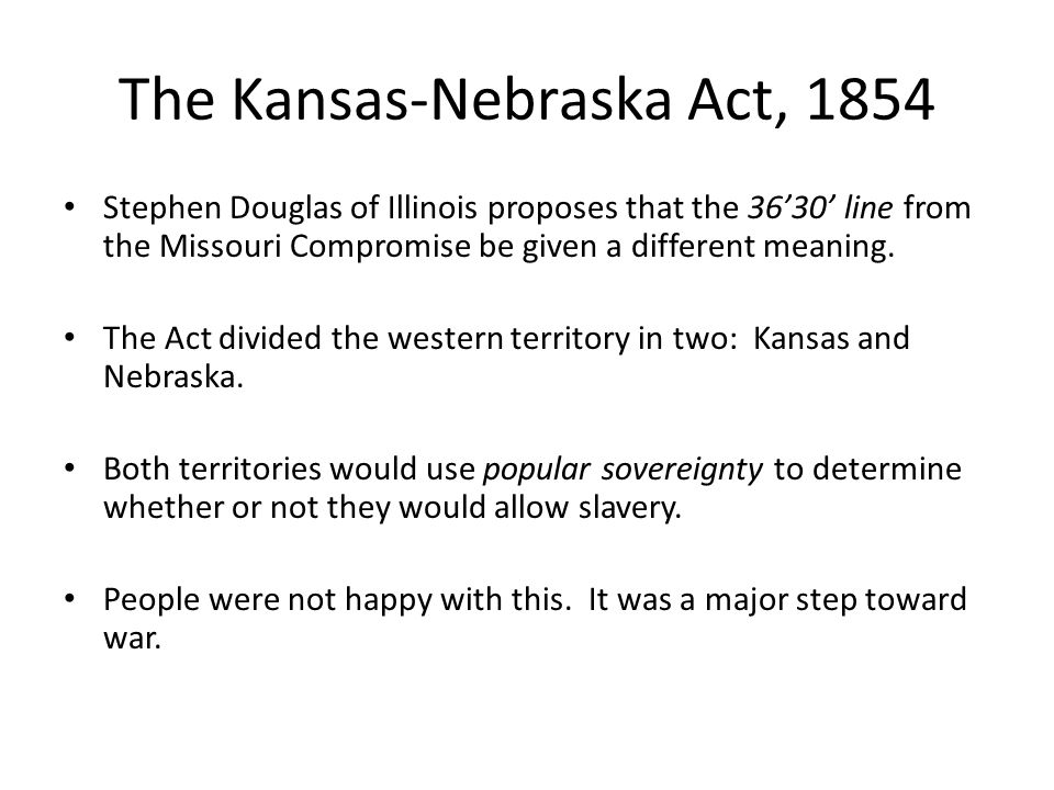 The Kansas-Nebraska Act, 1854 Stephen Douglas of Illinois proposes that the 36'30' line from the Missouri Compromise be given a different meaning. The
