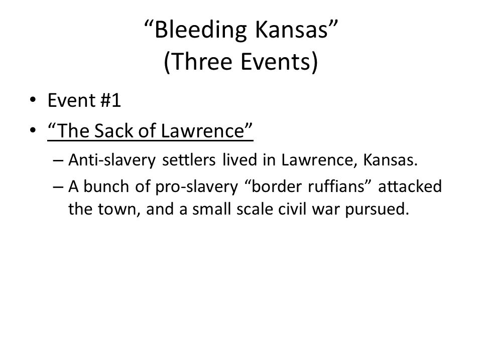 """Bleeding Kansas"" (Three Events) Event #1 ""The Sack of Lawrence"" – Anti-slavery settlers lived in Lawrence, Kansas. – A bunch of pro-slavery ""border r"