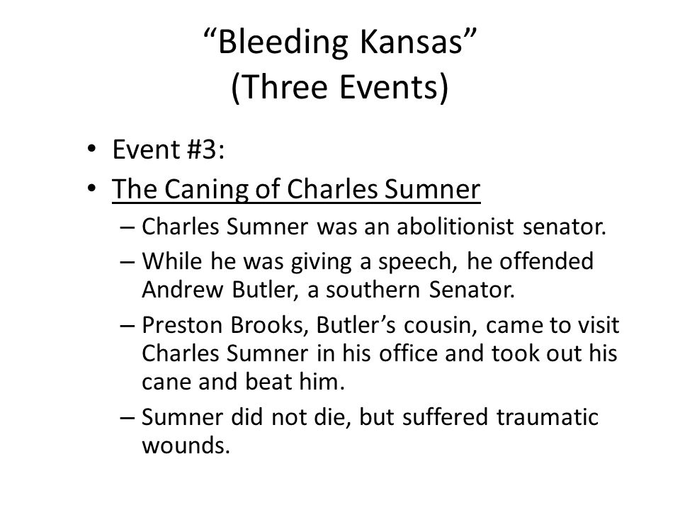 """Bleeding Kansas"" (Three Events) Event #3: The Caning of Charles Sumner – Charles Sumner was an abolitionist senator. – While he was giving a speech,"