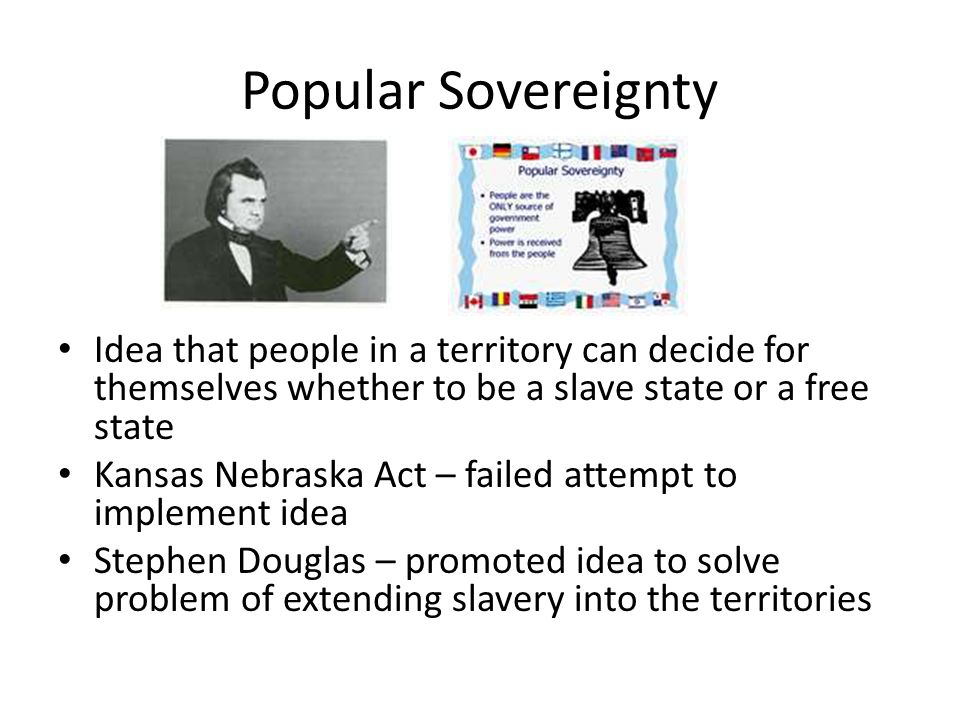 Popular Sovereignty Idea that people in a territory can decide for themselves whether to be a slave state or a free state Kansas Nebraska Act – failed