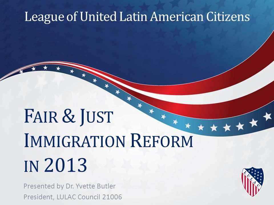 F AIR & J UST I MMIGRATION R EFORM IN 2013 Presented by Dr.