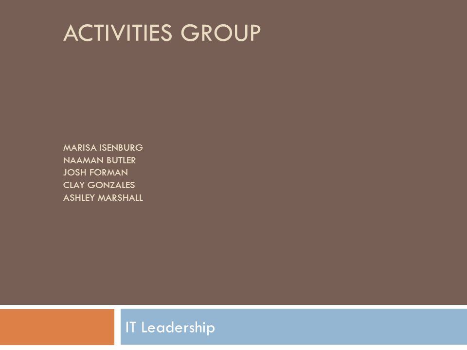 ACTIVITIES GROUP MARISA ISENBURG NAAMAN BUTLER JOSH FORMAN CLAY GONZALES ASHLEY MARSHALL IT Leadership