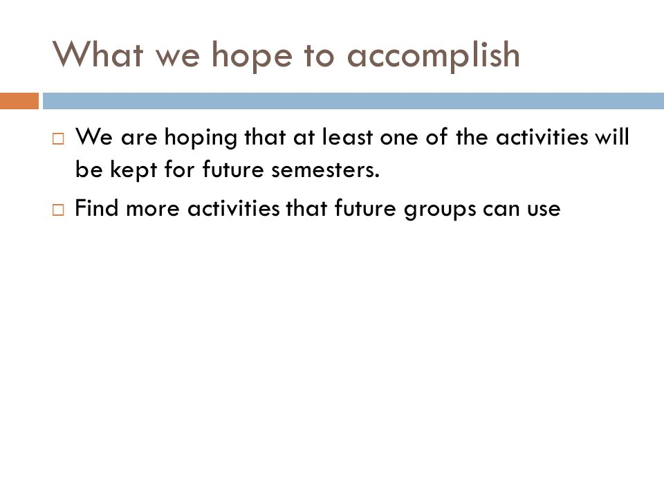 What we hope to accomplish  We are hoping that at least one of the activities will be kept for future semesters.