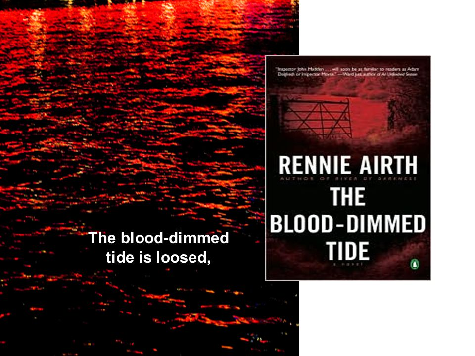 The blood-dimmed tide is loosed,
