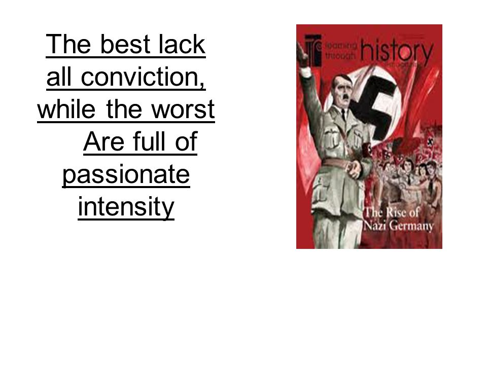 The best lack all conviction, while the worst Are full of passionate intensity