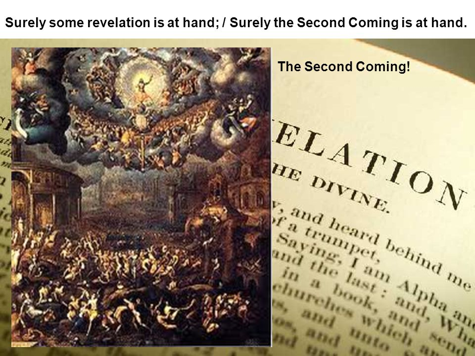 Surely some revelation is at hand; / Surely the Second Coming is at hand. The Second Coming!