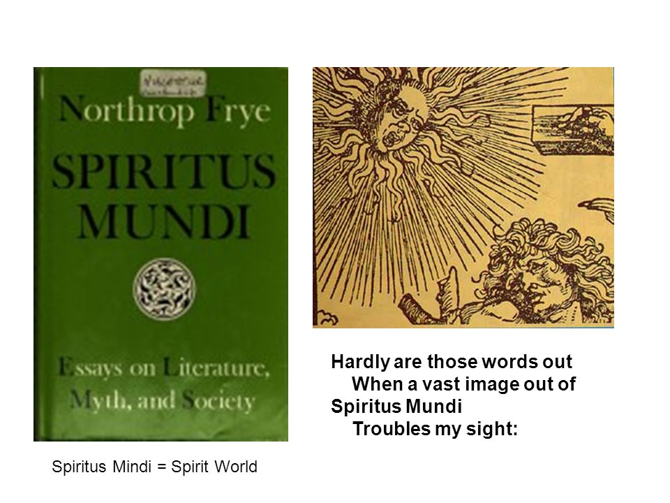 Hardly are those words out When a vast image out of Spiritus Mundi Troubles my sight: Spiritus Mindi = Spirit World