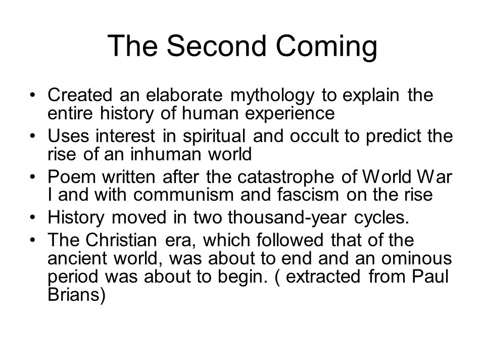 The Second Coming Created an elaborate mythology to explain the entire history of human experience Uses interest in spiritual and occult to predict the rise of an inhuman world Poem written after the catastrophe of World War I and with communism and fascism on the rise History moved in two thousand-year cycles.