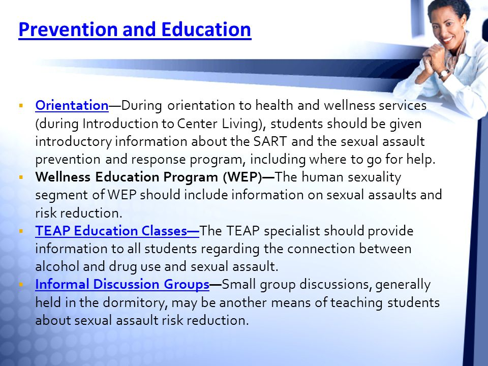 Prevention and Education  Orientation—During orientation to health and wellness services (during Introduction to Center Living), students should be given introductory information about the SART and the sexual assault prevention and response program, including where to go for help.