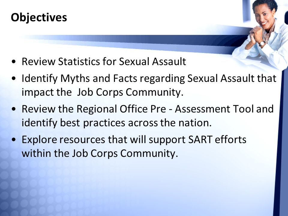 Objectives Review Statistics for Sexual Assault Identify Myths and Facts regarding Sexual Assault that impact the Job Corps Community.