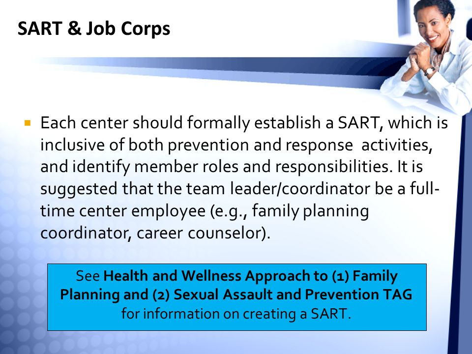 SART & Job Corps  Each center should formally establish a SART, which is inclusive of both prevention and response activities, and identify member roles and responsibilities.