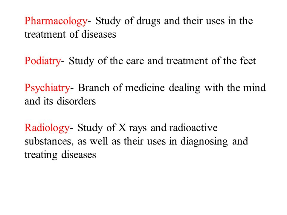 Pharmacology- Study of drugs and their uses in the treatment of diseases Podiatry- Study of the care and treatment of the feet Psychiatry- Branch of m