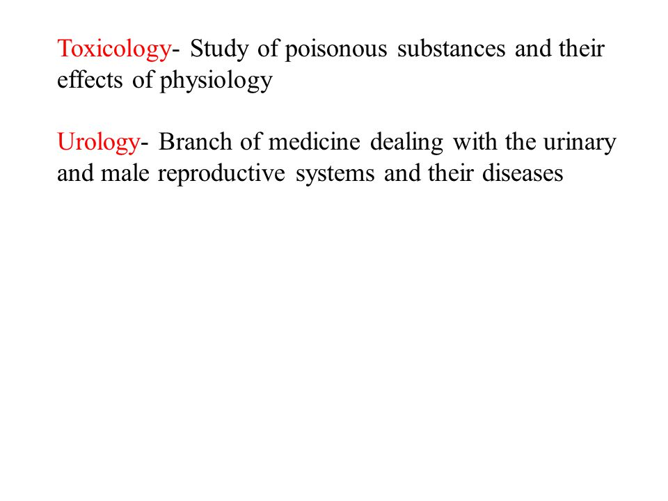 Toxicology- Study of poisonous substances and their effects of physiology Urology- Branch of medicine dealing with the urinary and male reproductive s
