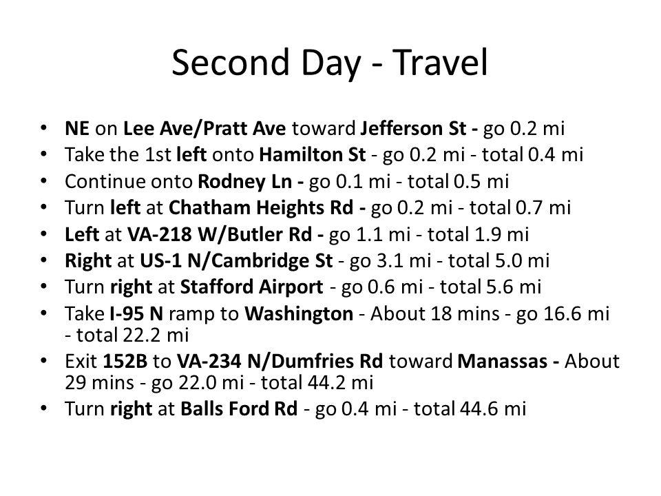 Second Day - Travel NE on Lee Ave/Pratt Ave toward Jefferson St - go 0.2 mi Take the 1st left onto Hamilton St - go 0.2 mi - total 0.4 mi Continue onto Rodney Ln - go 0.1 mi - total 0.5 mi Turn left at Chatham Heights Rd - go 0.2 mi - total 0.7 mi Left at VA-218 W/Butler Rd - go 1.1 mi - total 1.9 mi Right at US-1 N/Cambridge St - go 3.1 mi - total 5.0 mi Turn right at Stafford Airport - go 0.6 mi - total 5.6 mi Take I-95 N ramp to Washington - About 18 mins - go 16.6 mi - total 22.2 mi Exit 152B to VA-234 N/Dumfries Rd toward Manassas - About 29 mins - go 22.0 mi - total 44.2 mi Turn right at Balls Ford Rd - go 0.4 mi - total 44.6 mi