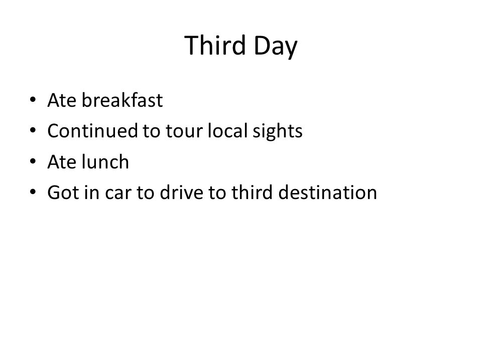 Third Day Ate breakfast Continued to tour local sights Ate lunch Got in car to drive to third destination