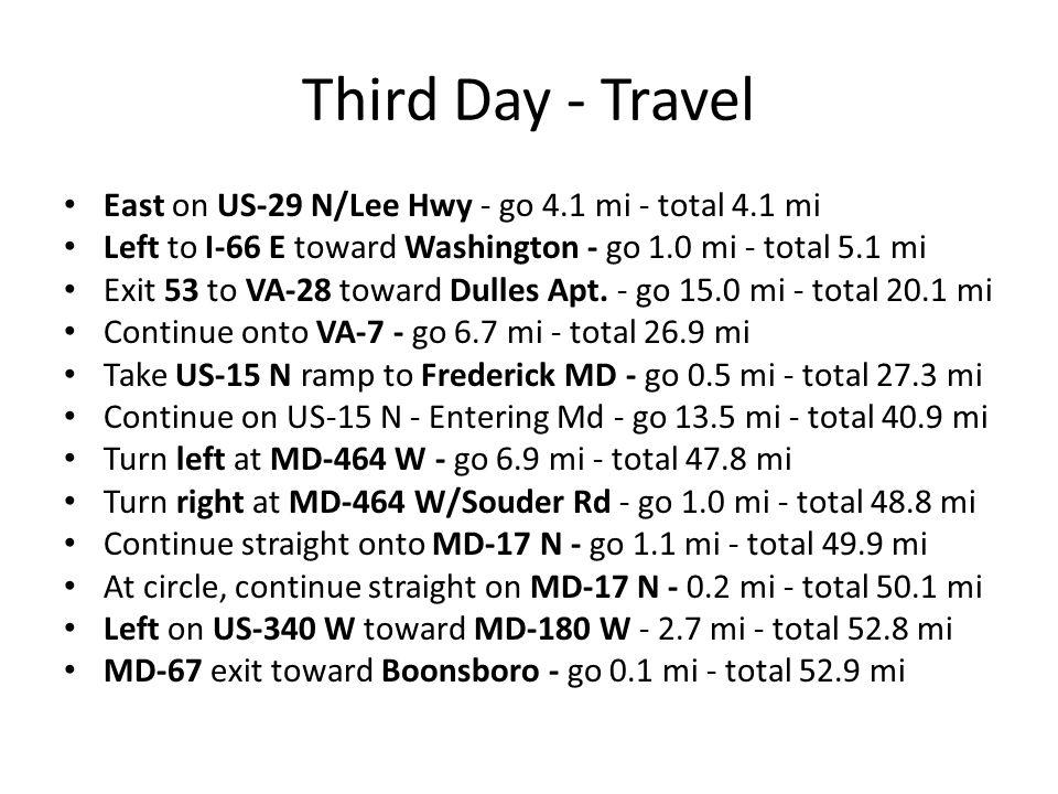Third Day - Travel East on US-29 N/Lee Hwy - go 4.1 mi - total 4.1 mi Left to I-66 E toward Washington - go 1.0 mi - total 5.1 mi Exit 53 to VA-28 toward Dulles Apt.