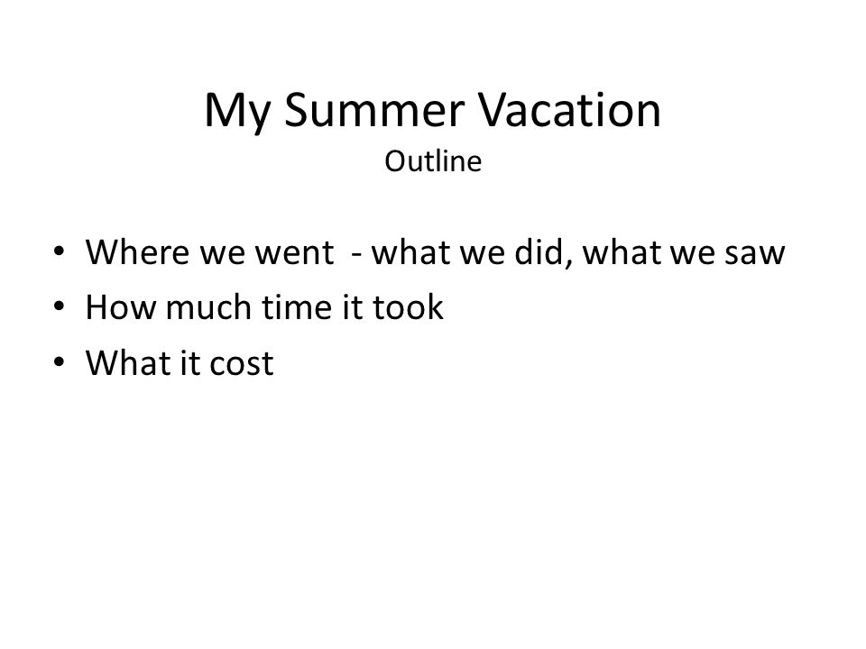 My Summer Vacation Outline Where we went - what we did, what we saw How much time it took What it cost