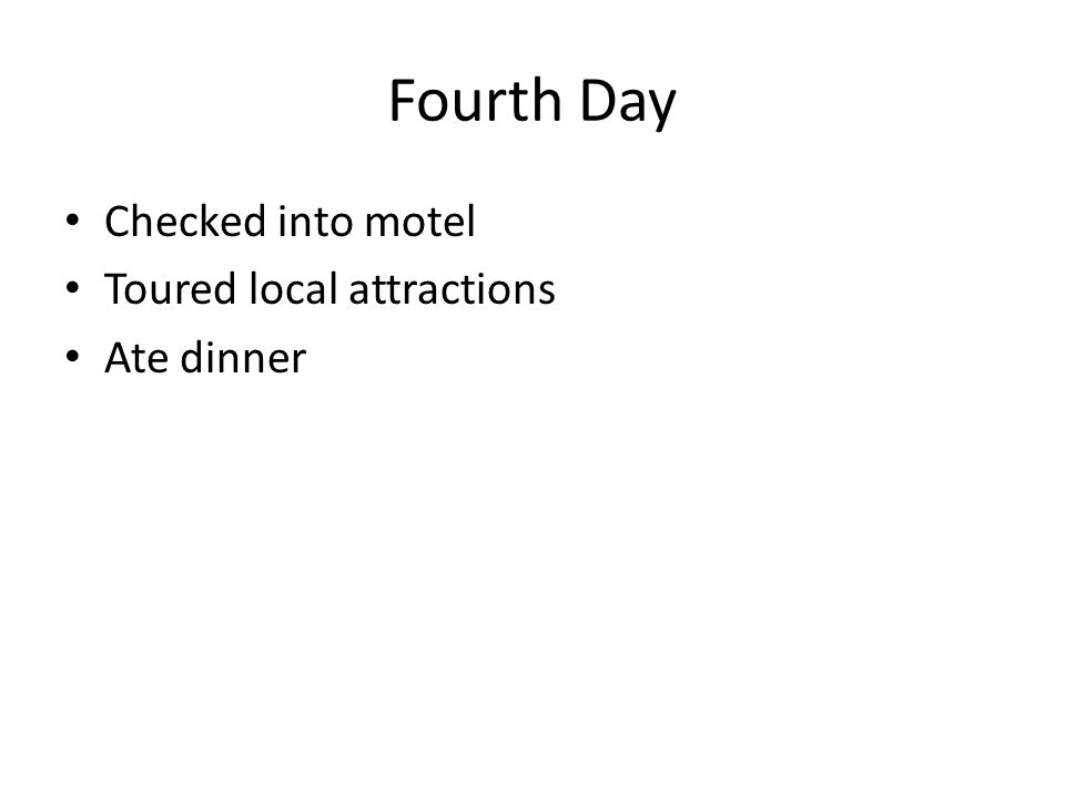 Fourth Day Checked into motel Toured local attractions Ate dinner
