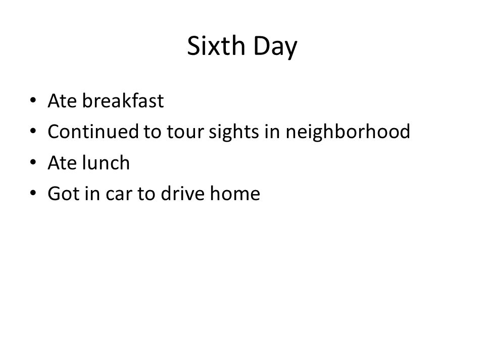 Sixth Day Ate breakfast Continued to tour sights in neighborhood Ate lunch Got in car to drive home