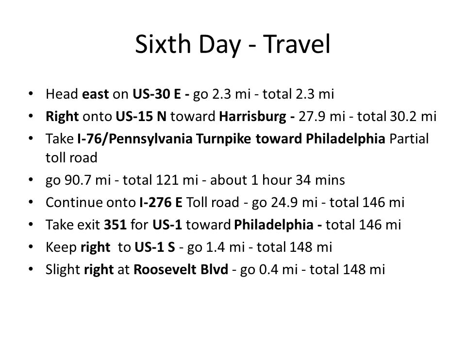 Sixth Day - Travel Head east on US-30 E - go 2.3 mi - total 2.3 mi Right onto US-15 N toward Harrisburg - 27.9 mi - total 30.2 mi Take I-76/Pennsylvania Turnpike toward Philadelphia Partial toll road go 90.7 mi - total 121 mi - about 1 hour 34 mins Continue onto I-276 E Toll road - go 24.9 mi - total 146 mi Take exit 351 for US-1 toward Philadelphia - total 146 mi Keep right to US-1 S - go 1.4 mi - total 148 mi Slight right at Roosevelt Blvd - go 0.4 mi - total 148 mi