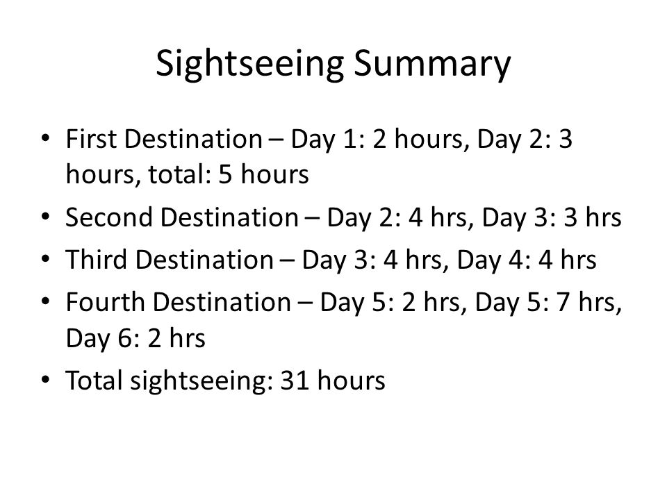 Sightseeing Summary First Destination – Day 1: 2 hours, Day 2: 3 hours, total: 5 hours Second Destination – Day 2: 4 hrs, Day 3: 3 hrs Third Destination – Day 3: 4 hrs, Day 4: 4 hrs Fourth Destination – Day 5: 2 hrs, Day 5: 7 hrs, Day 6: 2 hrs Total sightseeing: 31 hours