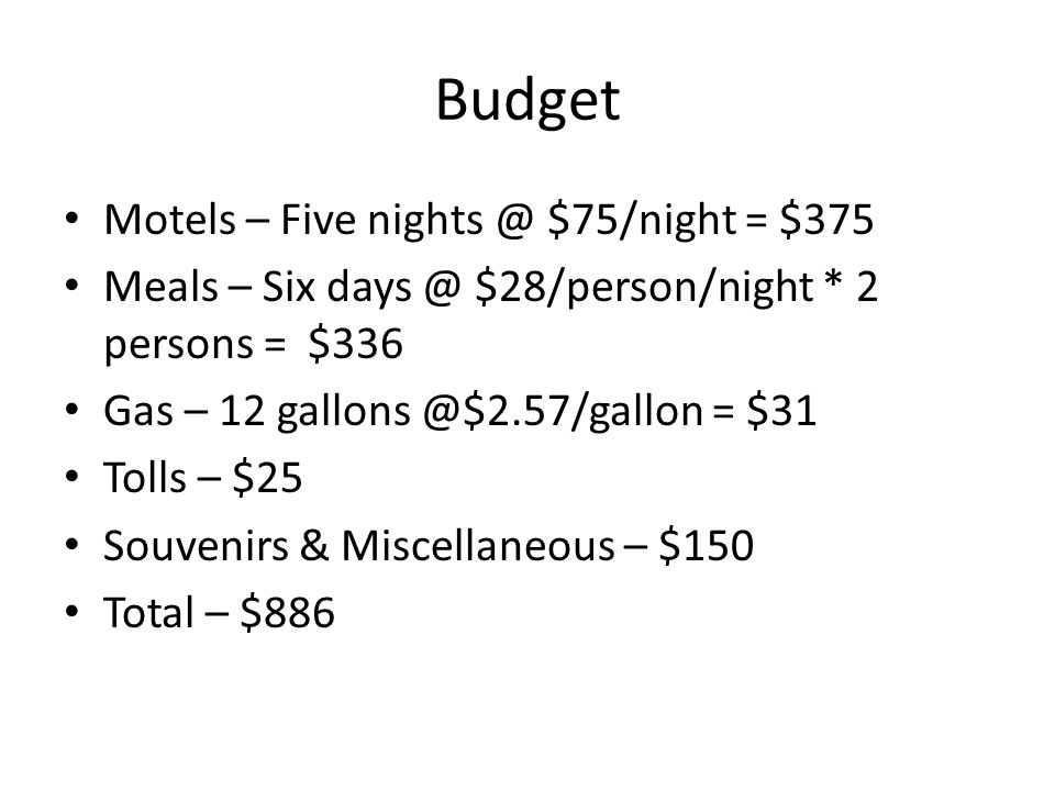 Budget Motels – Five nights @ $75/night = $375 Meals – Six days @ $28/person/night * 2 persons = $336 Gas – 12 gallons @$2.57/gallon = $31 Tolls – $25 Souvenirs & Miscellaneous – $150 Total – $886