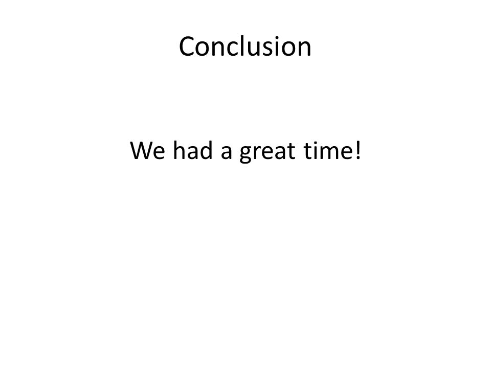 Conclusion We had a great time!