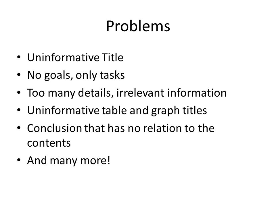Problems Uninformative Title No goals, only tasks Too many details, irrelevant information Uninformative table and graph titles Conclusion that has no relation to the contents And many more!