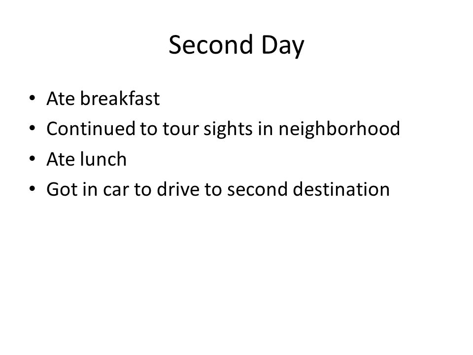 Second Day Ate breakfast Continued to tour sights in neighborhood Ate lunch Got in car to drive to second destination