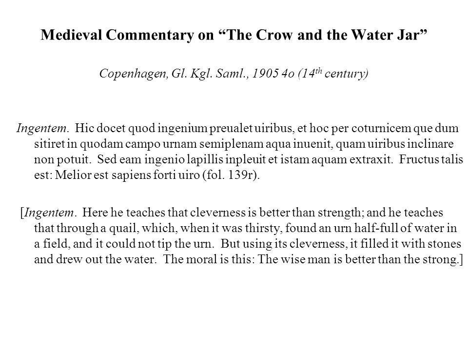 """Medieval Commentary on """"The Crow and the Water Jar"""" Copenhagen, Gl. Kgl. Saml., 1905 4o (14 th century) Ingentem. Hic docet quod ingenium preualet uir"""