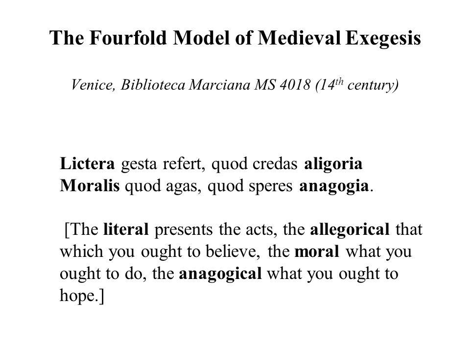 The Fourfold Model of Medieval Exegesis Venice, Biblioteca Marciana MS 4018 (14 th century) Lictera gesta refert, quod credas aligoria Moralis quod agas, quod speres anagogia.