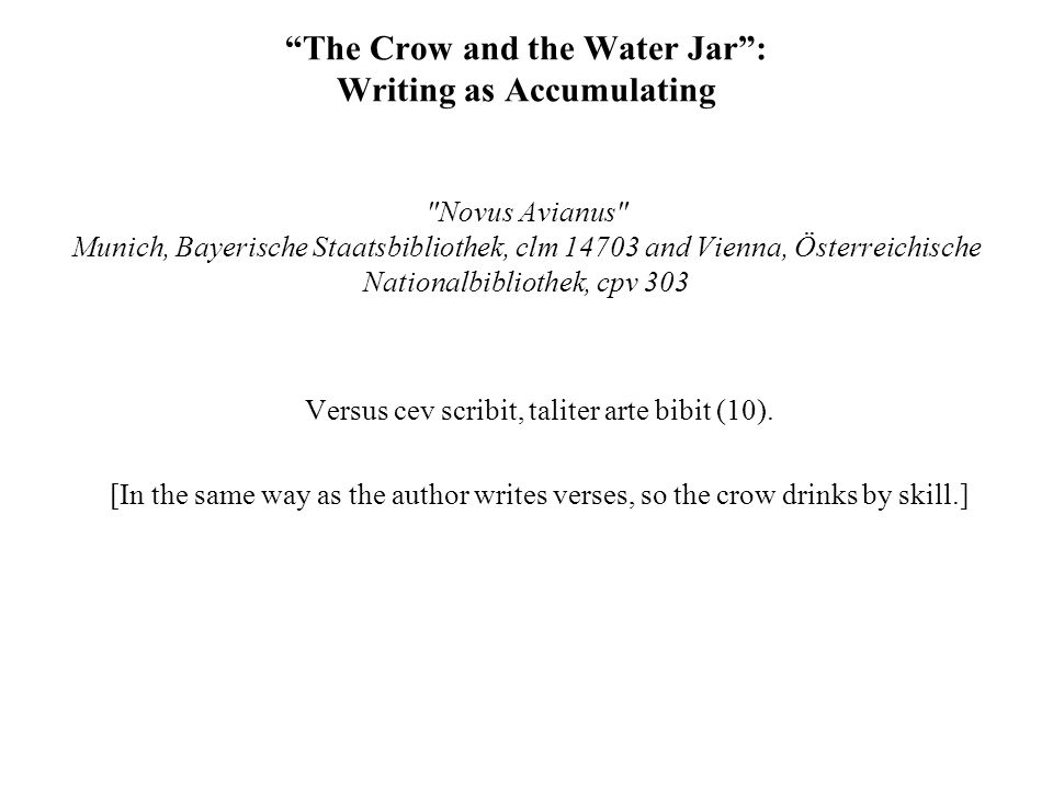 The Crow and the Water Jar : Writing as Accumulating Novus Avianus Munich, Bayerische Staatsbibliothek, clm 14703 and Vienna, Österreichische Nationalbibliothek, cpv 303 Versus cev scribit, taliter arte bibit (10).