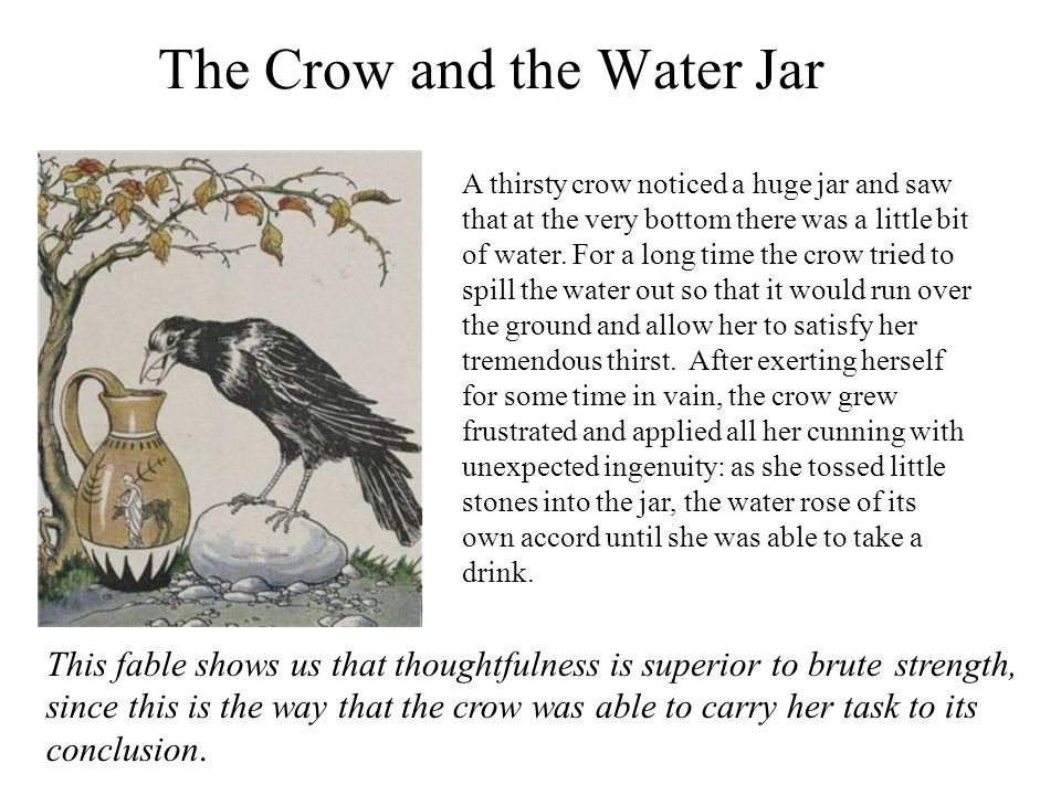 The Crow and the Water Jar A thirsty crow noticed a huge jar and saw that at the very bottom there was a little bit of water. For a long time the crow