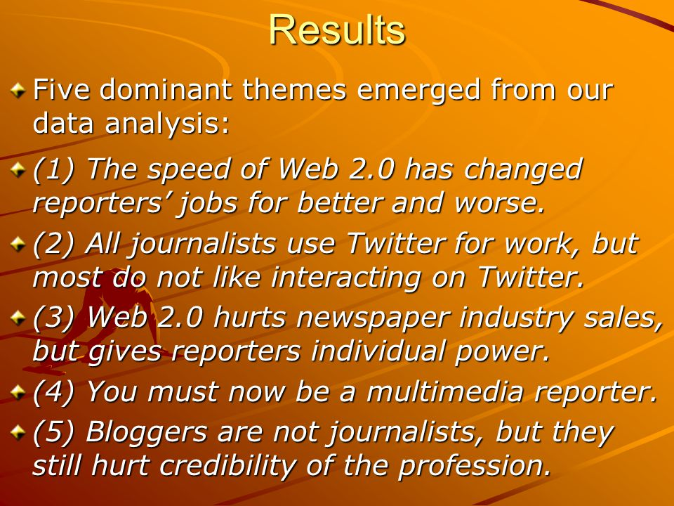 Results Five dominant themes emerged from our data analysis: (1) The speed of Web 2.0 has changed reporters' jobs for better and worse. (2) All journa