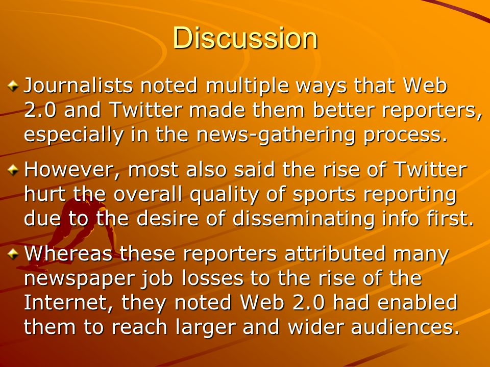 Discussion Journalists noted multiple ways that Web 2.0 and Twitter made them better reporters, especially in the news-gathering process. However, mos