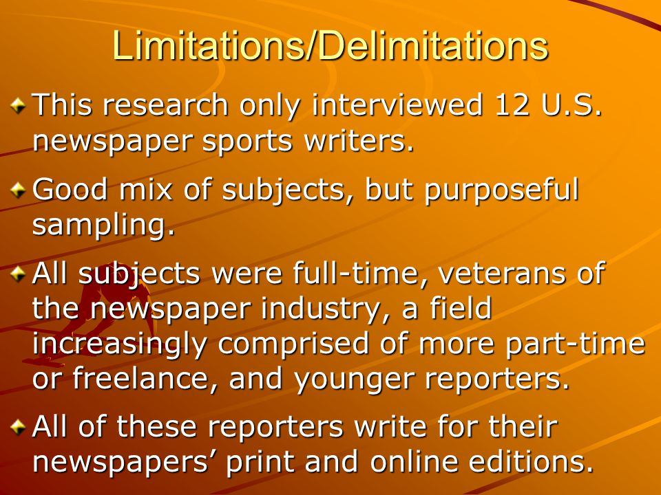 Limitations/Delimitations This research only interviewed 12 U.S. newspaper sports writers. Good mix of subjects, but purposeful sampling. All subjects
