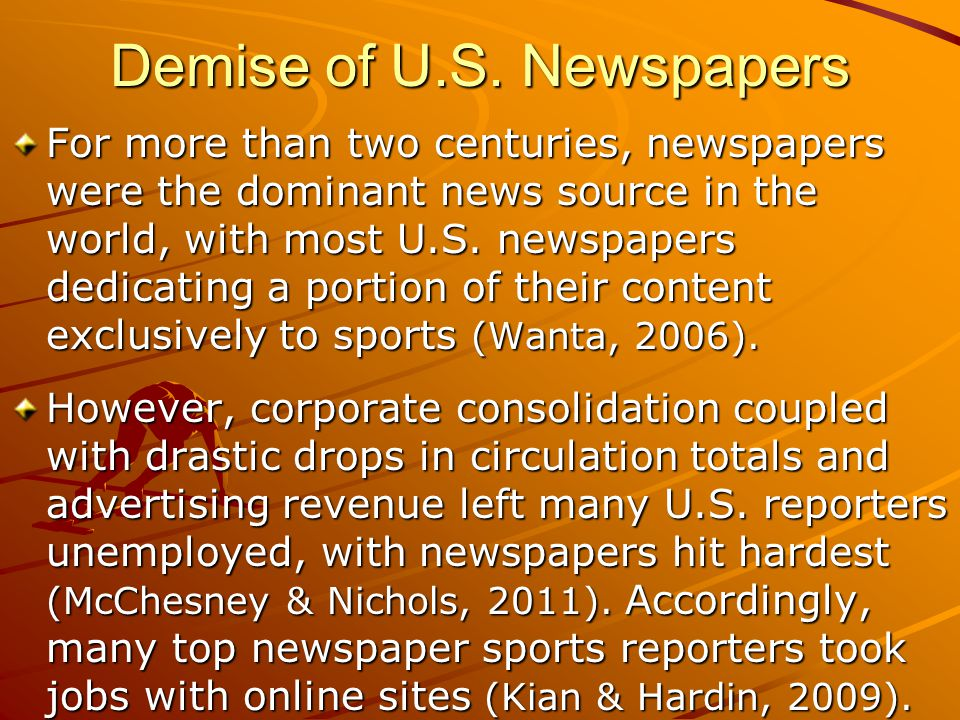 Demise of U.S. Newspapers For more than two centuries, newspapers were the dominant news source in the world, with most U.S. newspapers dedicating a p
