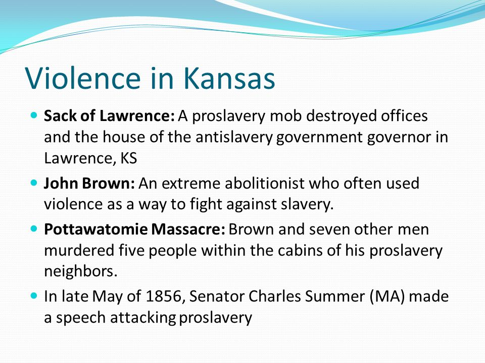 Violence in Kansas Sack of Lawrence: A proslavery mob destroyed offices and the house of the antislavery government governor in Lawrence, KS John Brow