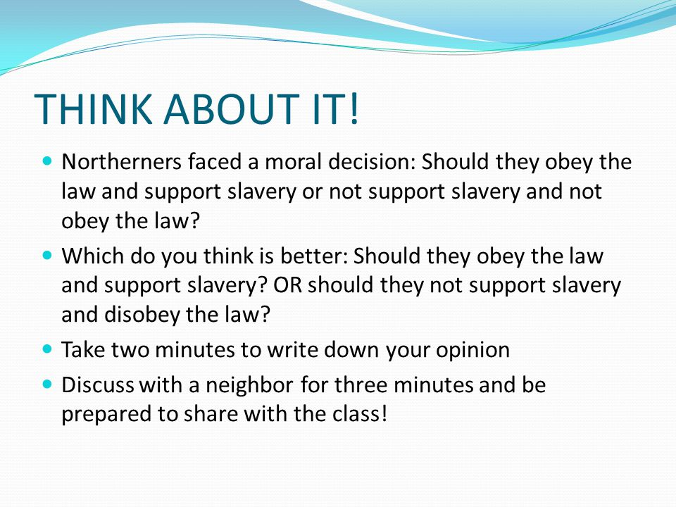 THINK ABOUT IT! Northerners faced a moral decision: Should they obey the law and support slavery or not support slavery and not obey the law? Which do