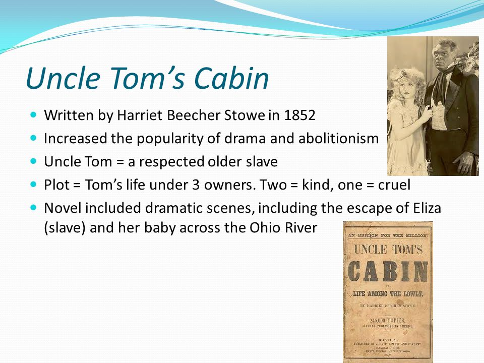 Uncle Tom's Cabin Written by Harriet Beecher Stowe in 1852 Increased the popularity of drama and abolitionism Uncle Tom = a respected older slave Plot