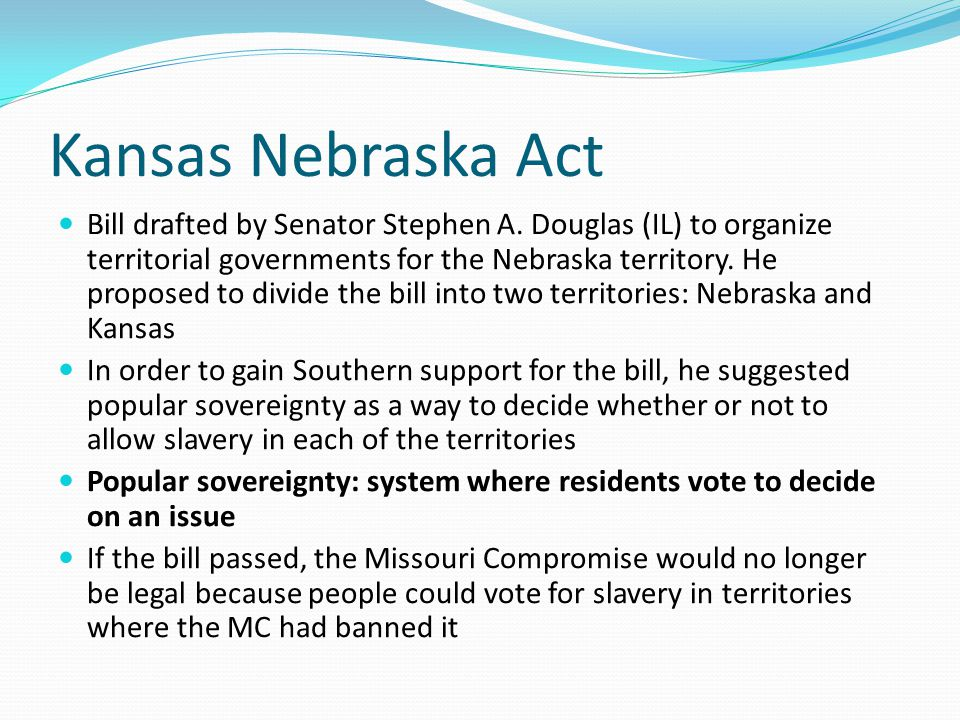 Kansas Nebraska Act Bill drafted by Senator Stephen A. Douglas (IL) to organize territorial governments for the Nebraska territory. He proposed to div