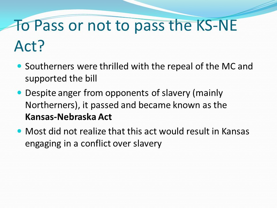 To Pass or not to pass the KS-NE Act? Southerners were thrilled with the repeal of the MC and supported the bill Despite anger from opponents of slave