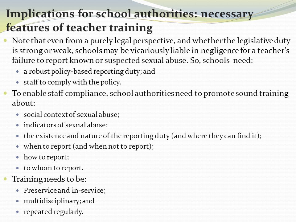 Implications for school authorities: necessary features of teacher training Note that even from a purely legal perspective, and whether the legislative duty is strong or weak, schools may be vicariously liable in negligence for a teacher's failure to report known or suspected sexual abuse.