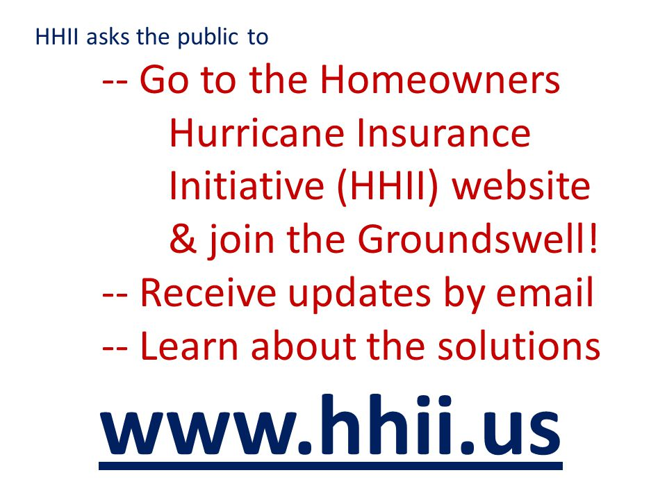 HHII asks the public to -- Go to the Homeowners Hurricane Insurance Initiative (HHII) website & join the Groundswell.