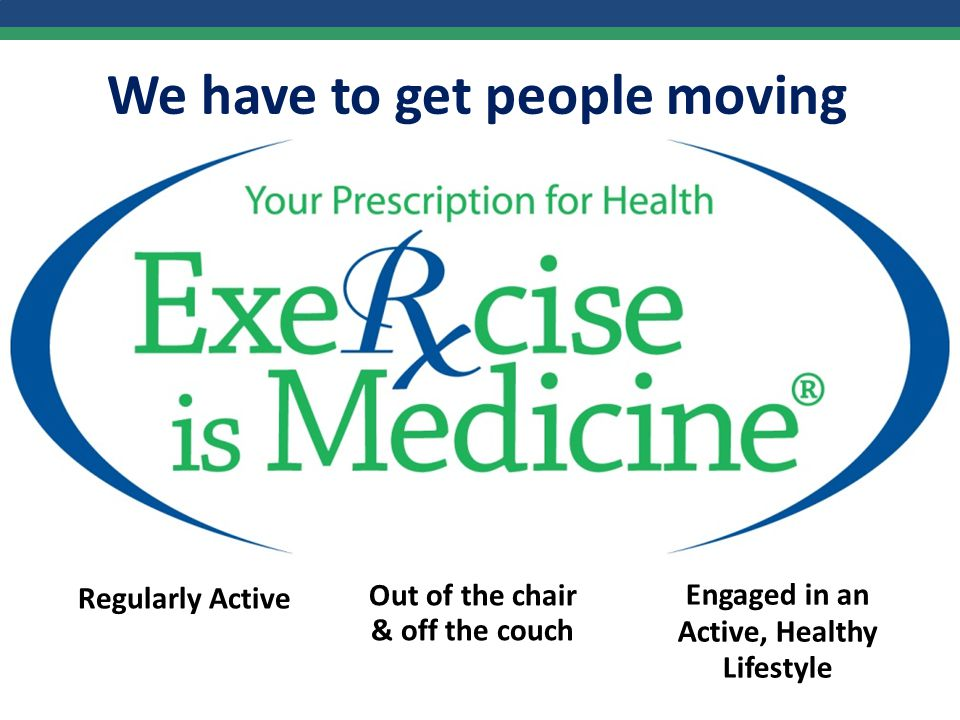 We have to get people moving Regularly Active Out of the chair & off the couch Engaged in an Active, Healthy Lifestyle