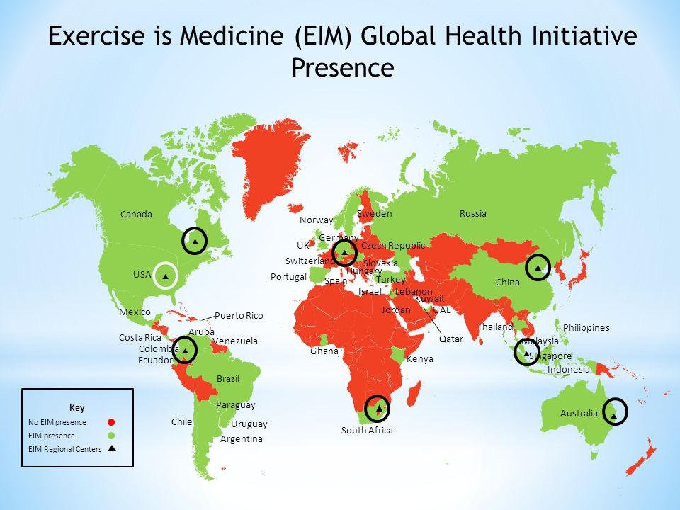 Exercise is Medicine (EIM) Global Health Initiative Presence Key No EIM presence EIM presence EIM Regional Centers Canada USA Mexico Costa Rica Brazil Ecuador Colombia Venezuela Paraguay UK Portugal Spain Norway Sweden Germany China Russia Turkey Kenya South Africa Australia Indonesia Malaysia Philippines Thailand Ghana Argentina Chile Uruguay Switzerland Czech Republic Slovakia Singapore Kuwait UAE Lebanon Israel Aruba Hungary Qatar Jordan Puerto Rico